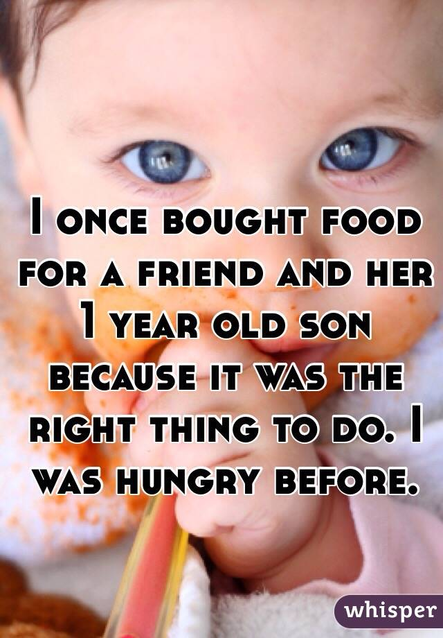 I once bought food for a friend and her 1 year old son because it was the right thing to do. I was hungry before.