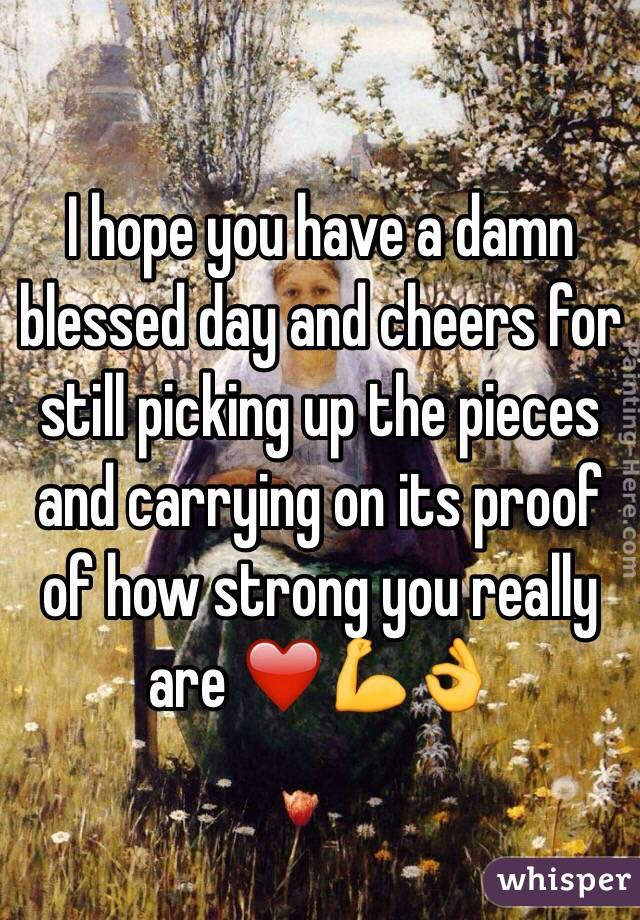 I hope you have a damn blessed day and cheers for still picking up the pieces and carrying on its proof of how strong you really are ❤️💪👌