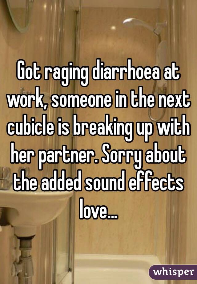 Got raging diarrhoea at work, someone in the next cubicle is breaking up with her partner. Sorry about the added sound effects love...