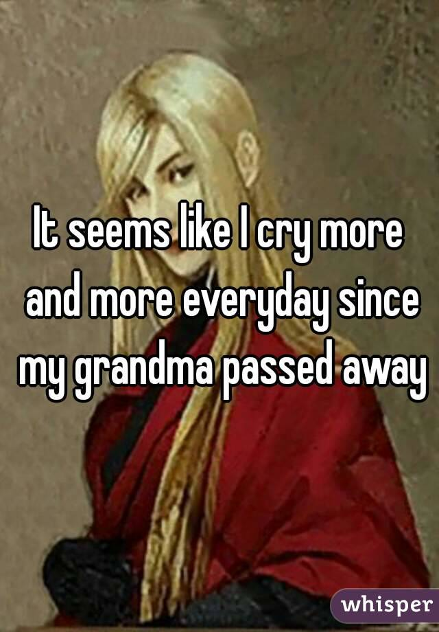 It seems like I cry more and more everyday since my grandma passed away