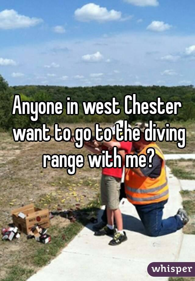 Anyone in west Chester want to go to the diving range with me?