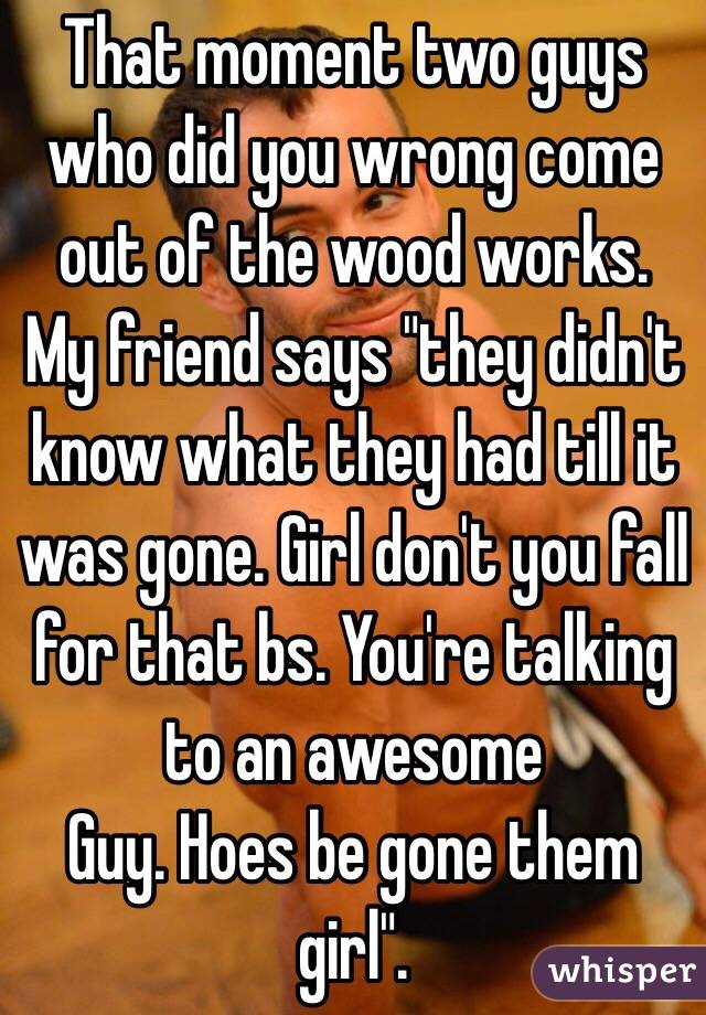 "That moment two guys who did you wrong come out of the wood works. My friend says ""they didn't know what they had till it was gone. Girl don't you fall for that bs. You're talking to an awesome Guy. Hoes be gone them girl""."