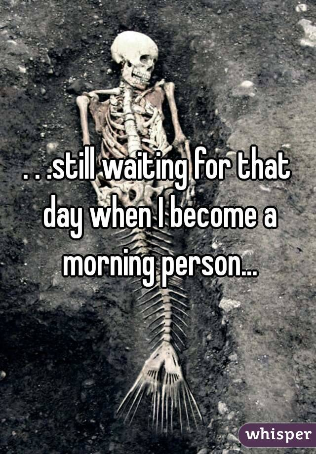 . . .still waiting for that day when I become a morning person...