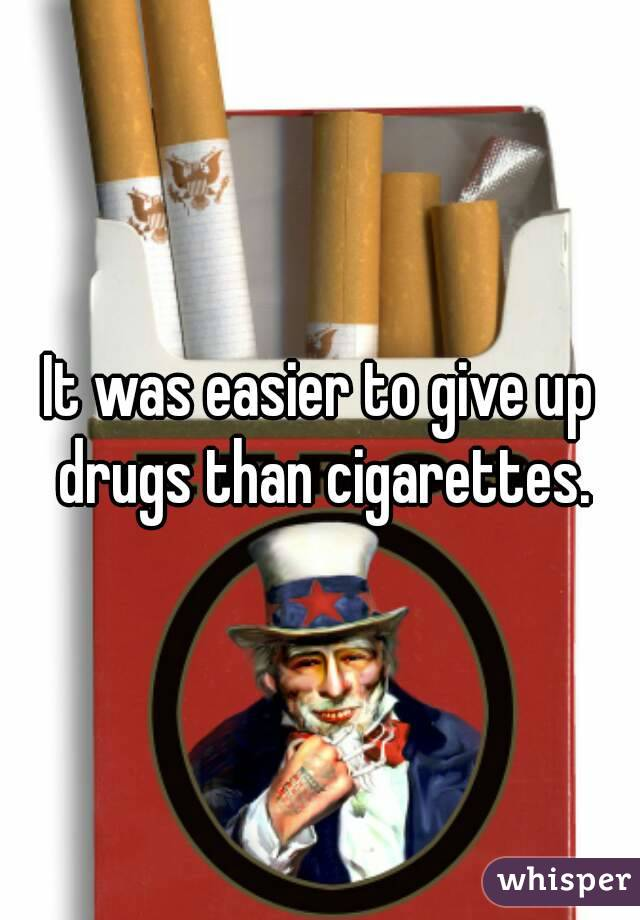 It was easier to give up drugs than cigarettes.