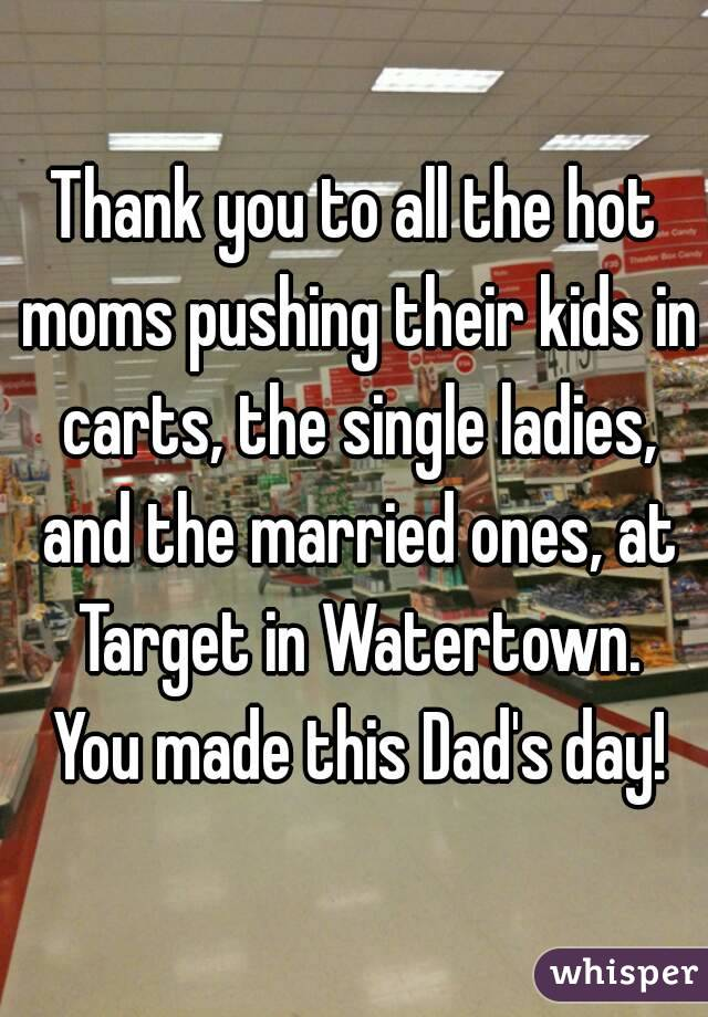 Thank you to all the hot moms pushing their kids in carts, the single ladies, and the married ones, at Target in Watertown. You made this Dad's day!