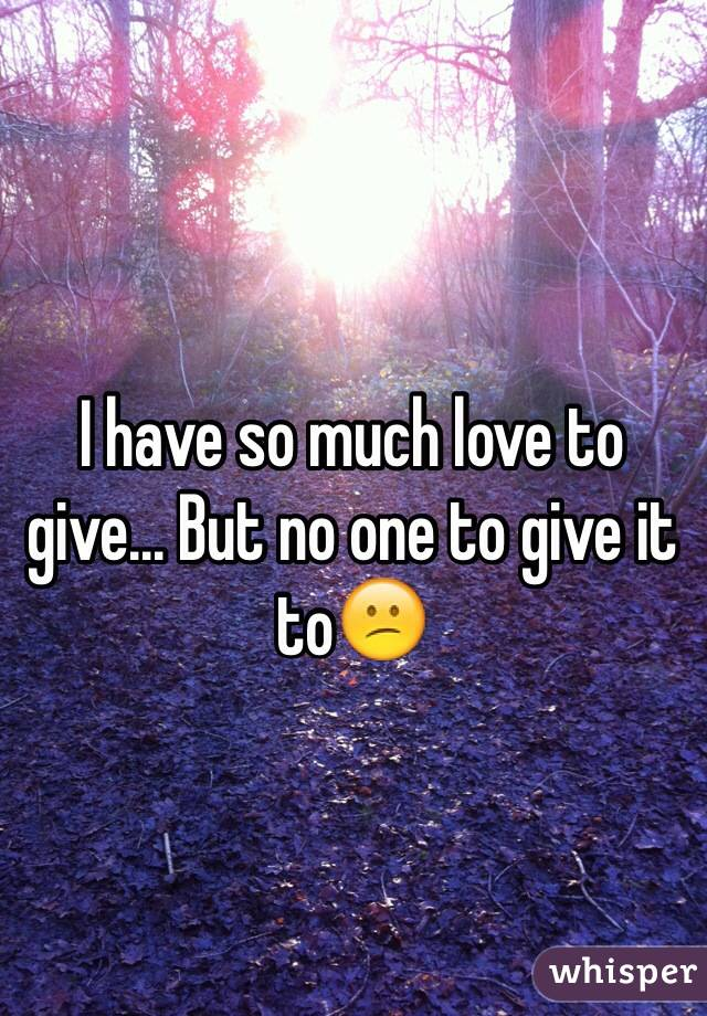 I have so much love to give... But no one to give it to😕