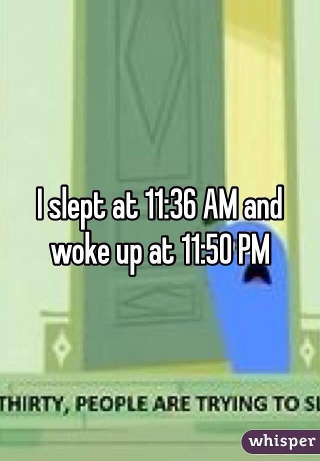 I slept at 11:36 AM and woke up at 11:50 PM