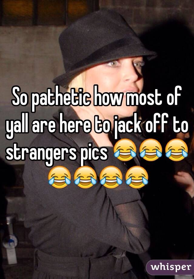 So pathetic how most of yall are here to jack off to strangers pics 😂😂😂😂😂😂😂