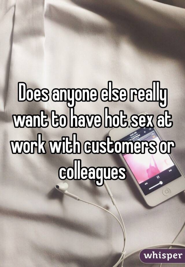 Does anyone else really want to have hot sex at work with customers or colleagues