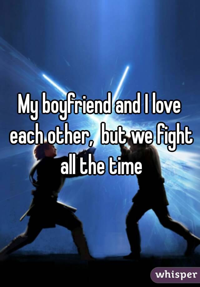 My boyfriend and I love each other,  but we fight all the time
