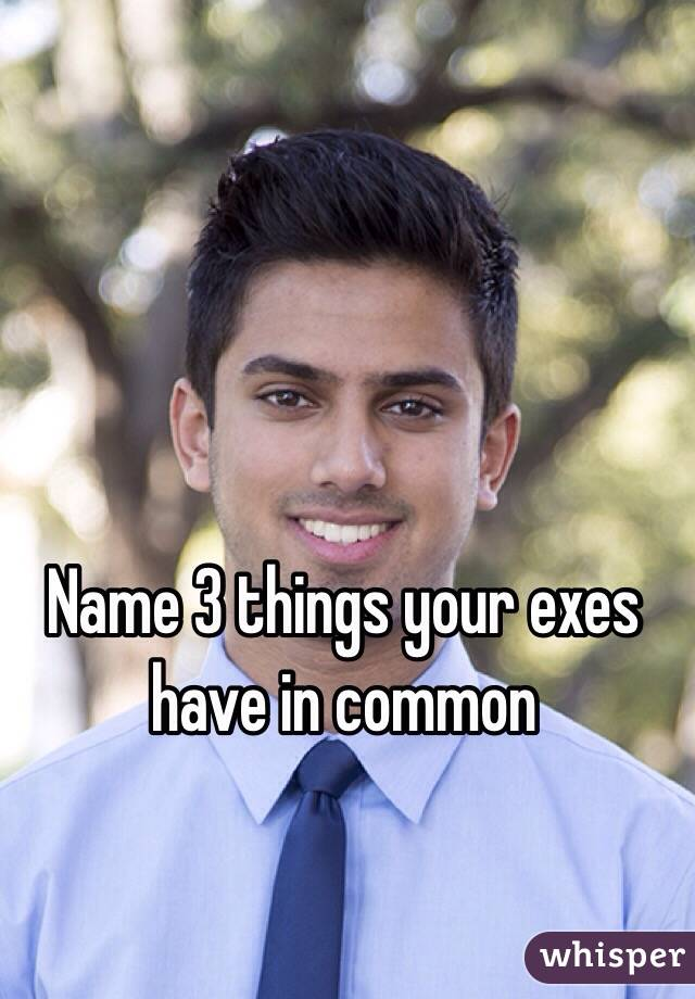 Name 3 things your exes have in common