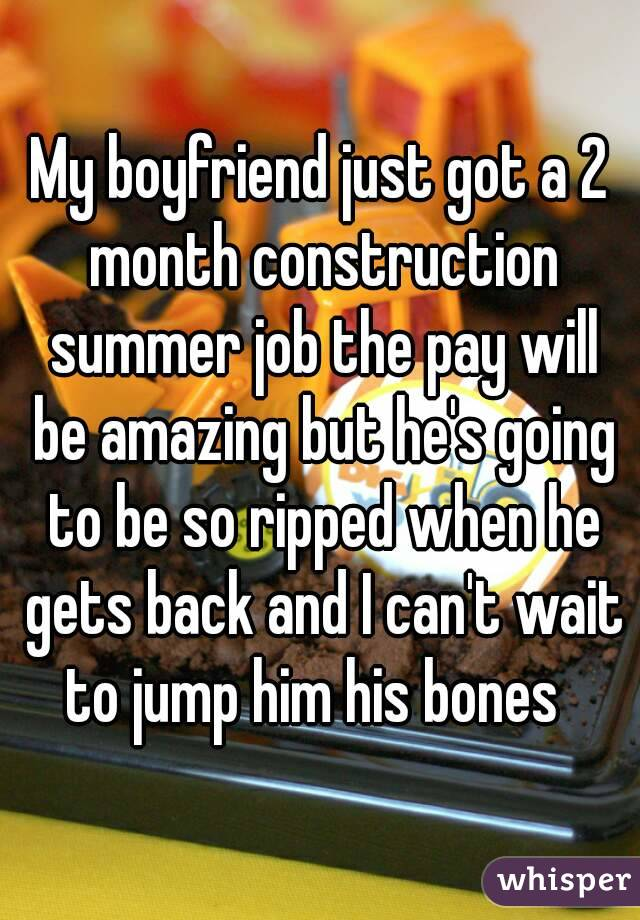 My boyfriend just got a 2 month construction summer job the pay will be amazing but he's going to be so ripped when he gets back and I can't wait to jump him his bones