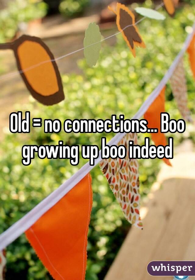 Old = no connections... Boo growing up boo indeed