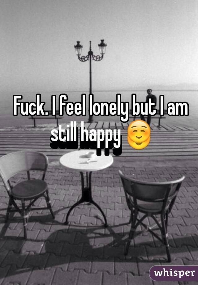 Fuck. I feel lonely but I am still happy ☺️