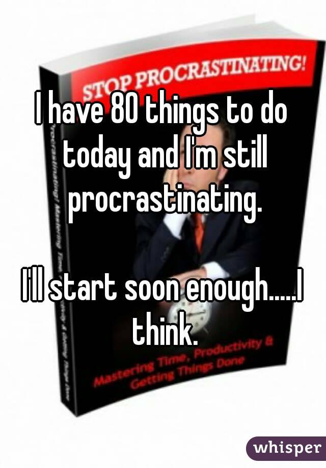 I have 80 things to do today and I'm still procrastinating.  I'll start soon enough.....I think.