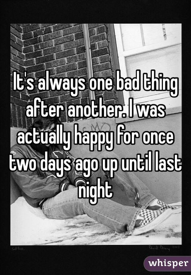 It's always one bad thing after another. I was actually happy for once two days ago up until last night