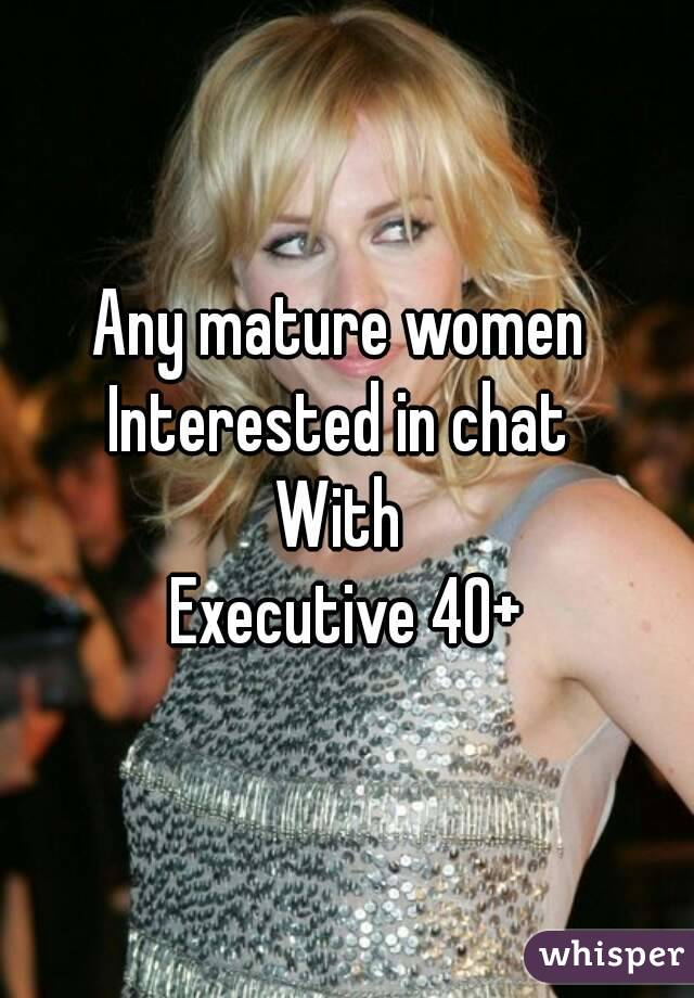 Any mature women  Interested in chat  With  Executive 40+