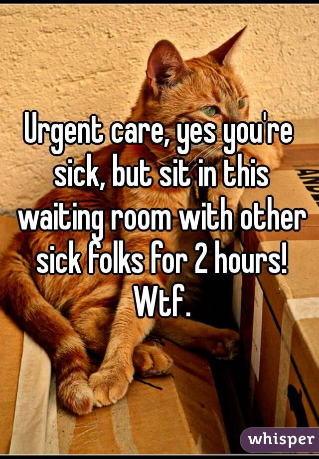 Urgent care, yes you're sick, but sit in this waiting room with other sick folks for 2 hours! Wtf.