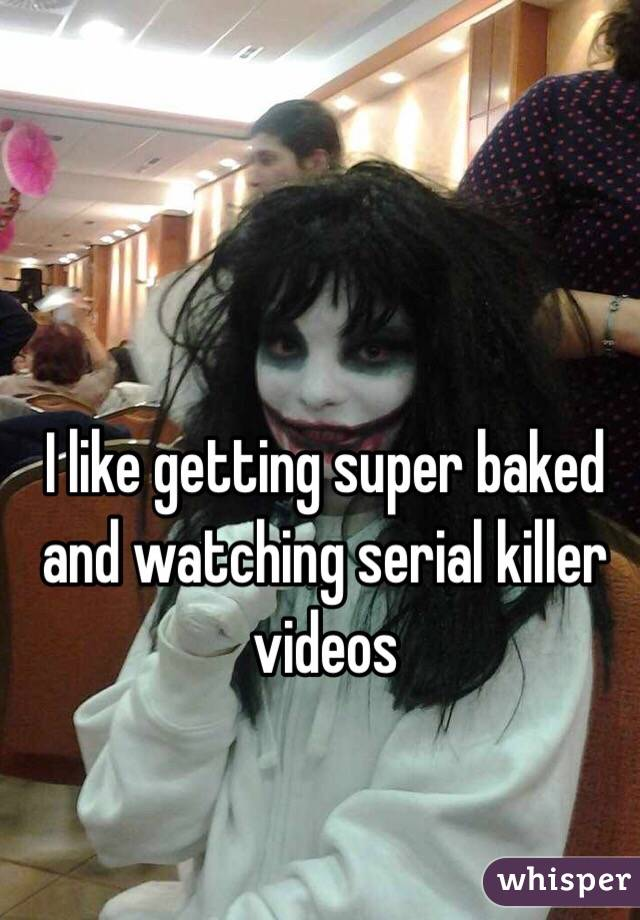I like getting super baked and watching serial killer videos