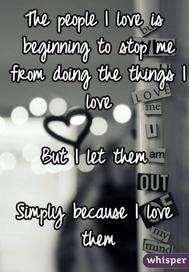 The people I love is beginning to stop me from doing the things I love  But I let them  Simply because I love them