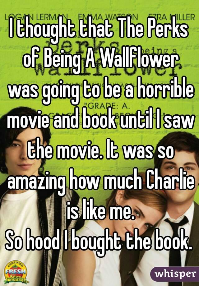 I thought that The Perks of Being A Wallflower was going to be a horrible movie and book until I saw the movie. It was so amazing how much Charlie is like me. So hood I bought the book.