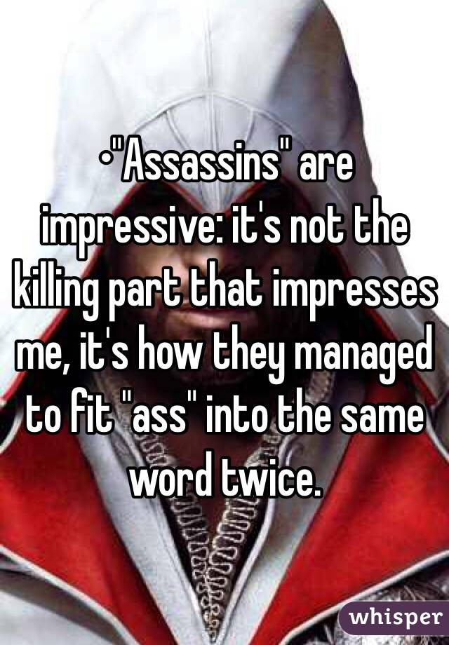 """•""""Assassins"""" are impressive: it's not the killing part that impresses me, it's how they managed to fit """"ass"""" into the same word twice."""