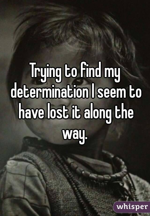 Trying to find my determination I seem to have lost it along the way.