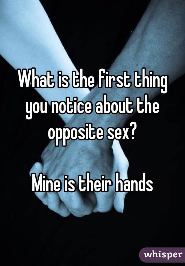 What is the first thing you notice about the opposite sex?   Mine is their hands