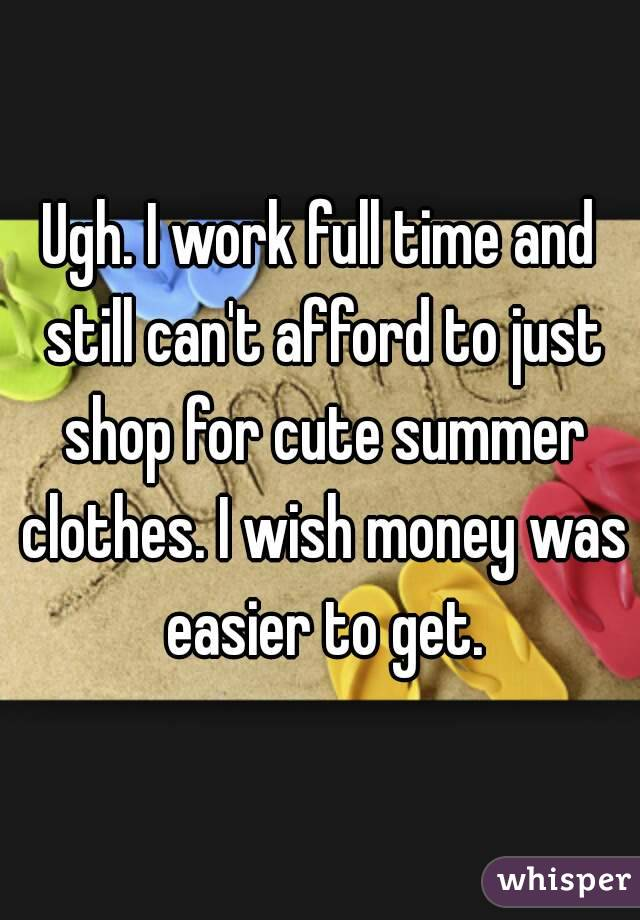 Ugh. I work full time and still can't afford to just shop for cute summer clothes. I wish money was easier to get.