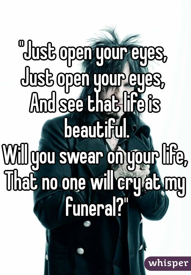 """""""Just open your eyes,  Just open your eyes,  And see that life is beautiful. Will you swear on your life, That no one will cry at my funeral?"""""""