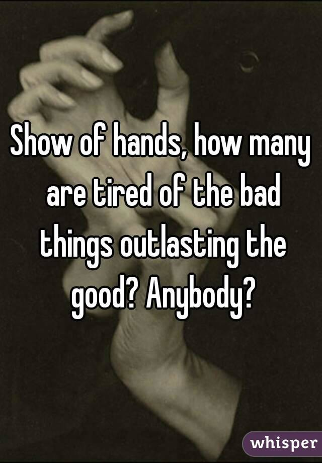 Show of hands, how many are tired of the bad things outlasting the good? Anybody?