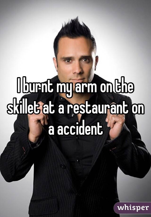 I burnt my arm on the skillet at a restaurant on a accident