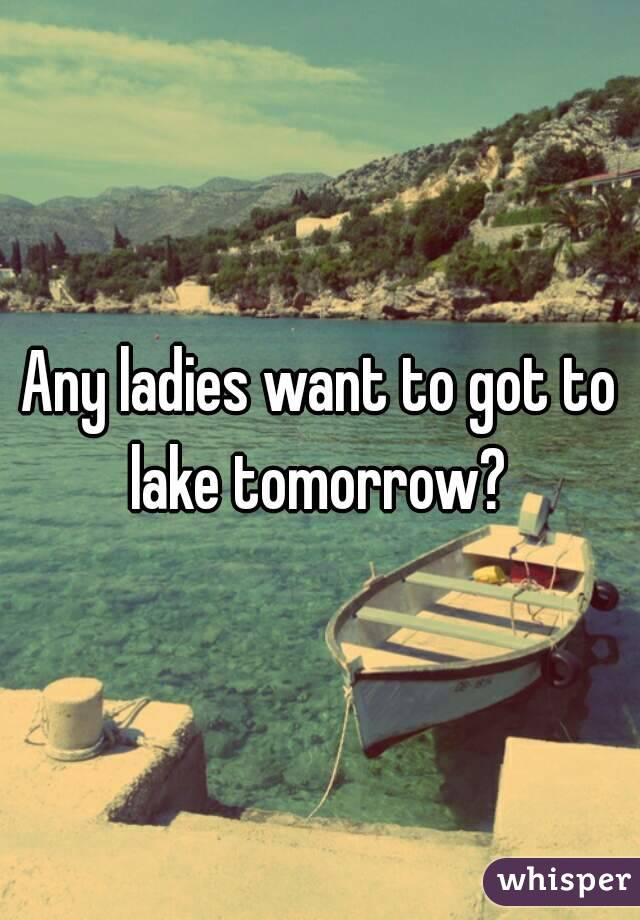 Any ladies want to got to lake tomorrow?