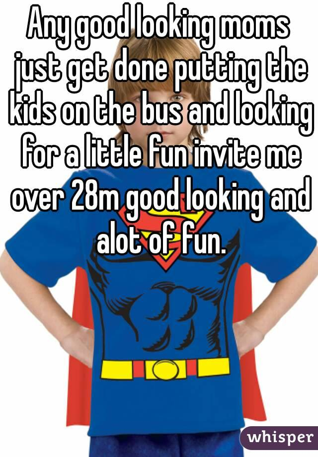 Any good looking moms just get done putting the kids on the bus and looking for a little fun invite me over 28m good looking and alot of fun.