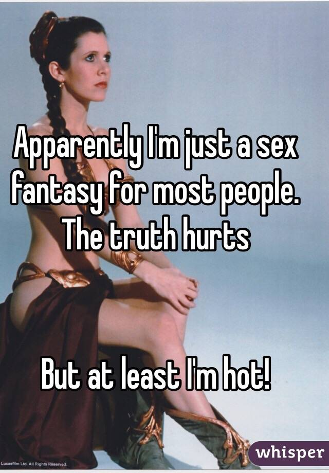 Apparently I'm just a sex fantasy for most people. The truth hurts   But at least I'm hot!