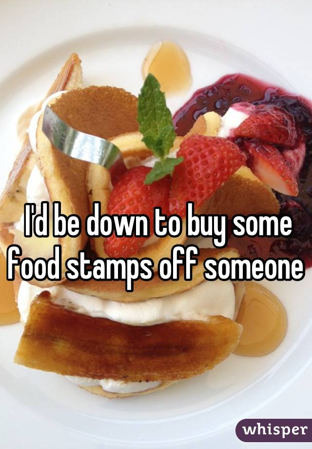I'd be down to buy some food stamps off someone