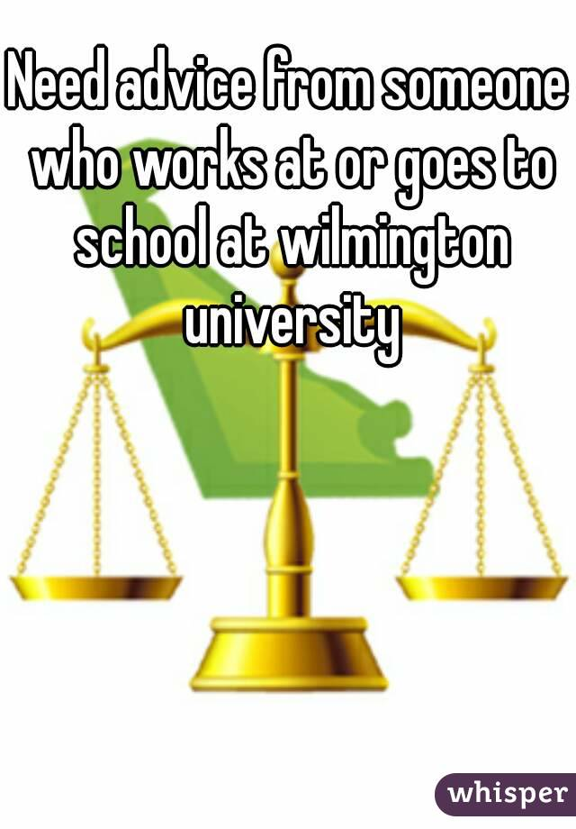 Need advice from someone who works at or goes to school at wilmington university