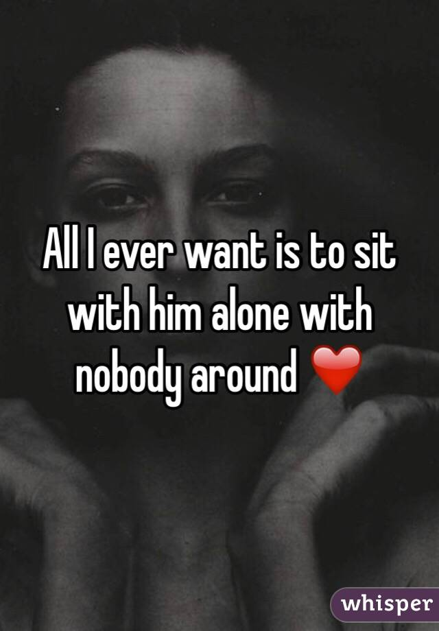 All I ever want is to sit with him alone with nobody around ❤