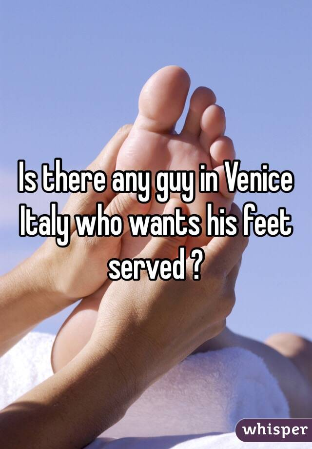 Is there any guy in Venice Italy who wants his feet served ?