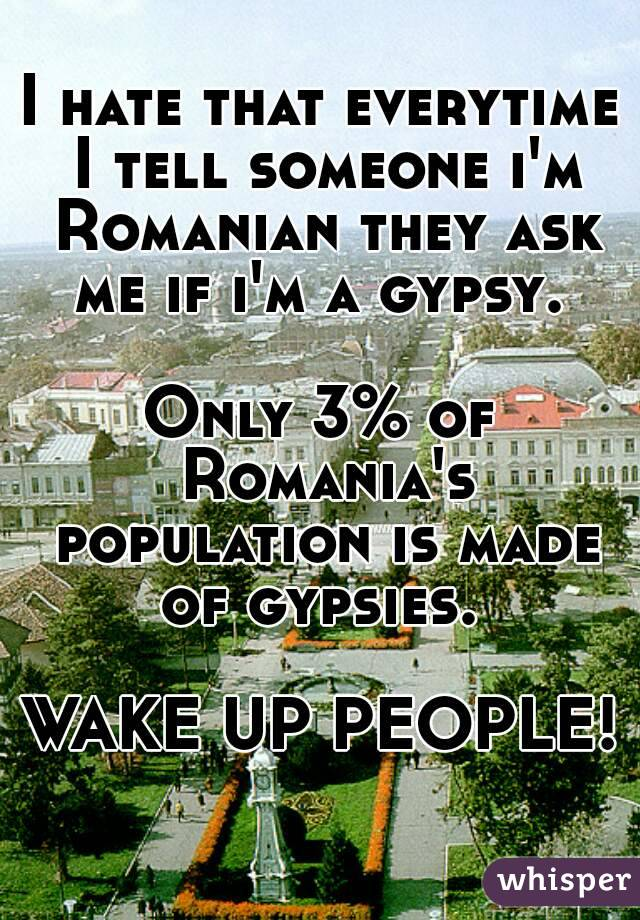I hate that everytime I tell someone i'm Romanian they ask me if i'm a gypsy.   Only 3% of Romania's population is made of gypsies.   WAKE UP PEOPLE!