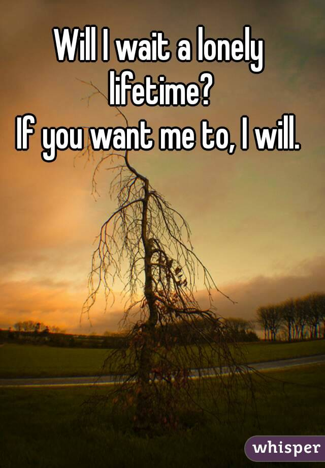 Will I wait a lonely lifetime? If you want me to, I will.