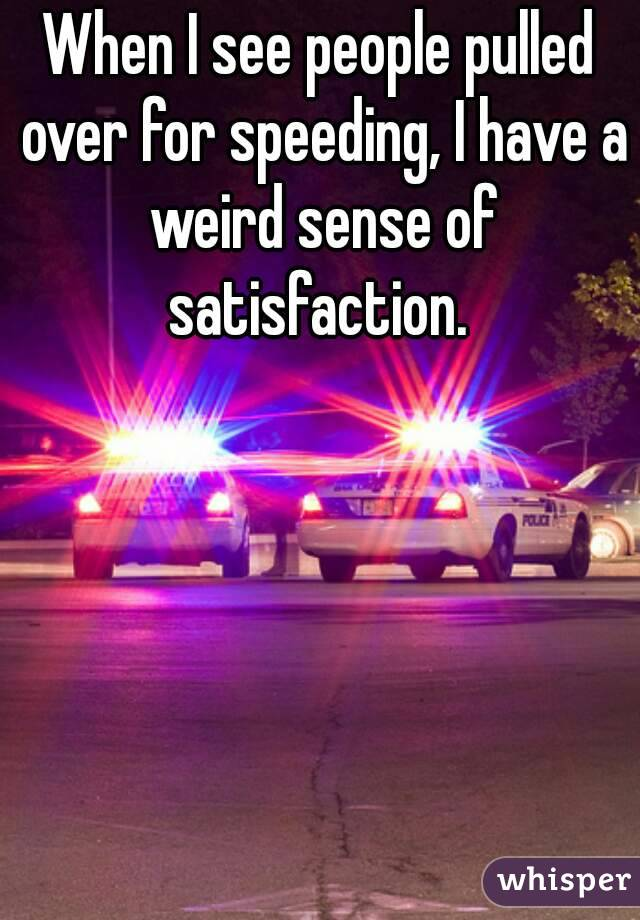 When I see people pulled over for speeding, I have a weird sense of satisfaction.