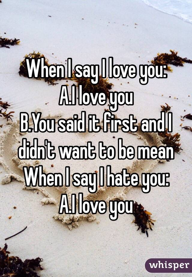 When I say I love you: A.I love you  B.You said it first and I didn't want to be mean When I say I hate you: A.I love you