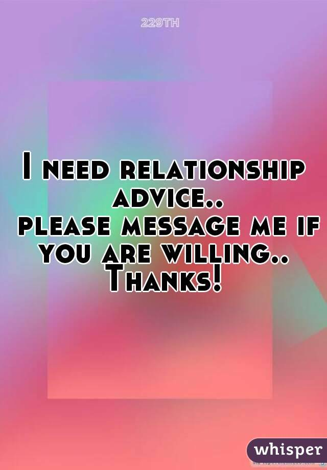 I need relationship advice..  please message me if you are willing..  Thanks!