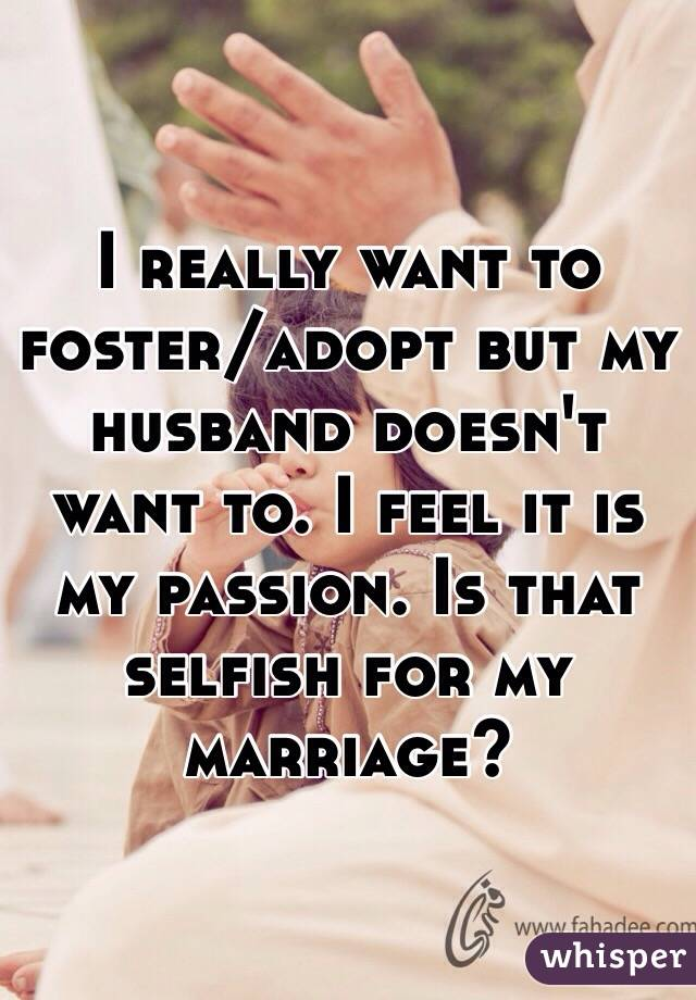 I really want to foster/adopt but my husband doesn't want to. I feel it is my passion. Is that selfish for my marriage?