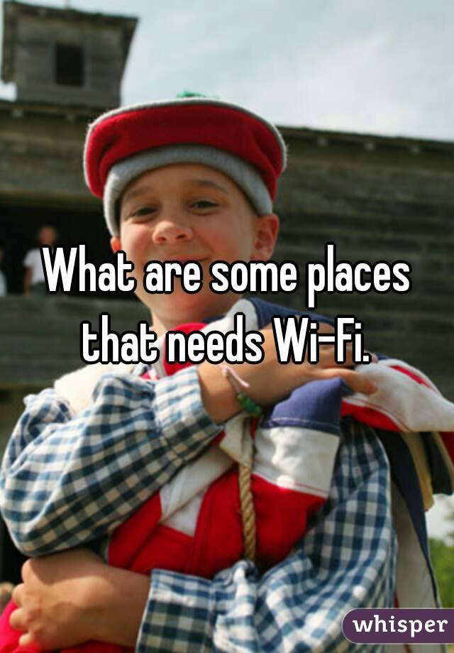 What are some places that needs Wi-Fi.