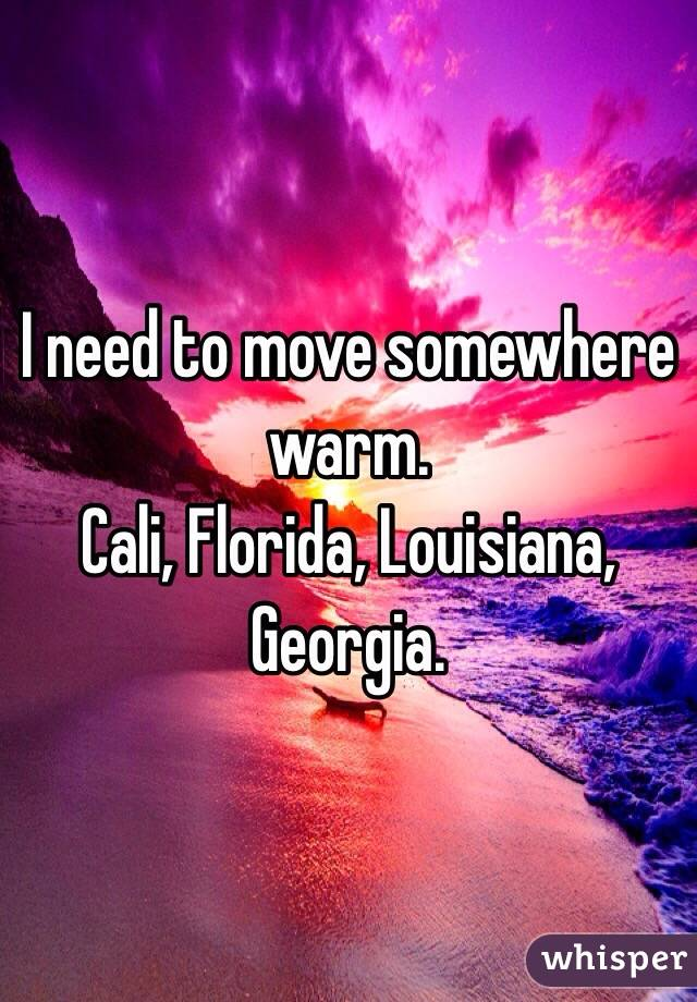 I need to move somewhere warm. Cali, Florida, Louisiana, Georgia.
