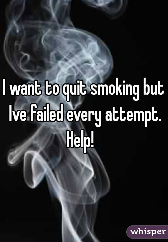 I want to quit smoking but Ive failed every attempt. Help!
