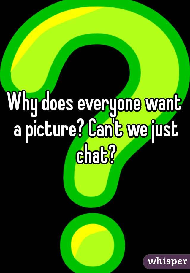Why does everyone want a picture? Can't we just chat?