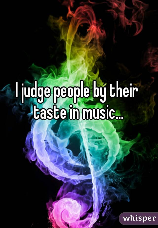 I judge people by their taste in music...